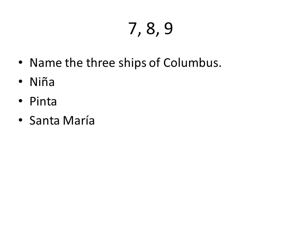 7, 8, 9 Name the three ships of Columbus. Niña Pinta Santa María