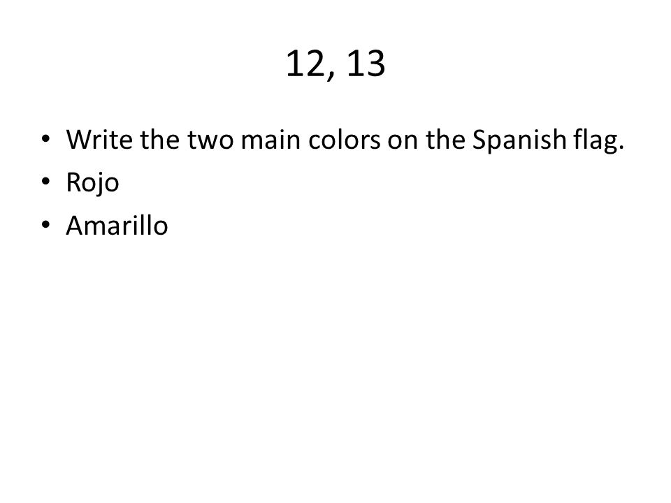 12, 13 Write the two main colors on the Spanish flag. Rojo Amarillo