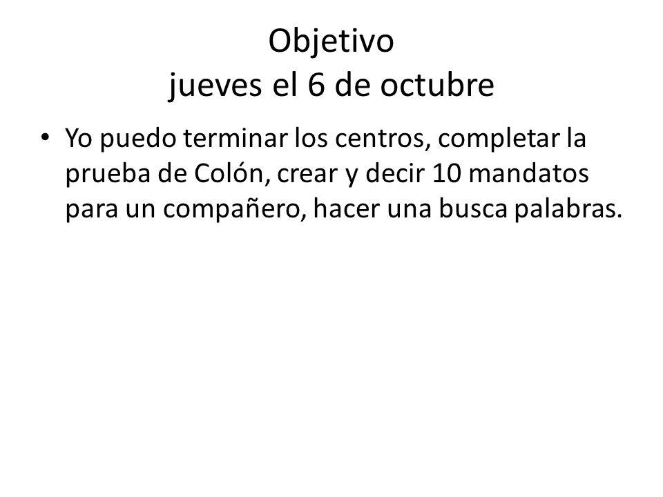 Objetivo jueves el 6 de octubre Yo puedo terminar los centros, completar la prueba de Colón, crear y decir 10 mandatos para un compañero, hacer una busca palabras.