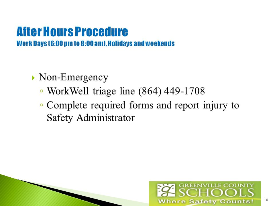 10  Non-Emergency ◦ WorkWell triage line (864) 449-1708 ◦ Complete required forms and report injury to Safety Administrator