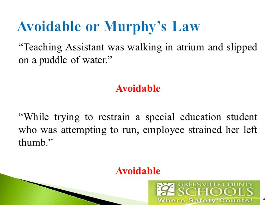 Teaching Assistant was walking in atrium and slipped on a puddle of water. Avoidable While trying to restrain a special education student who was attempting to run, employee strained her left thumb. Avoidable 41
