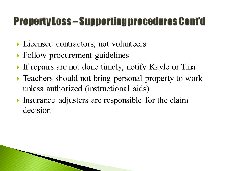 55  Licensed contractors, not volunteers  Follow procurement guidelines  If repairs are not done timely, notify Kayle or Tina  Teachers should not bring personal property to work unless authorized (instructional aids)  Insurance adjusters are responsible for the claim decision
