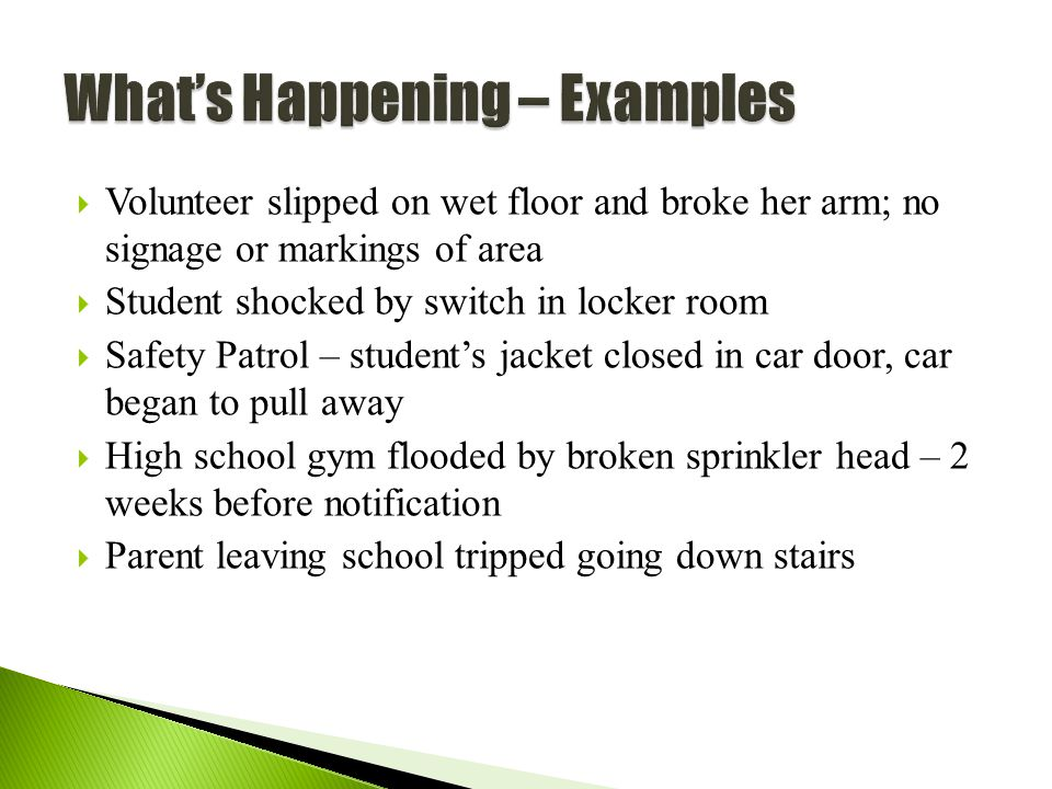 58  Volunteer slipped on wet floor and broke her arm; no signage or markings of area  Student shocked by switch in locker room  Safety Patrol – student's jacket closed in car door, car began to pull away  High school gym flooded by broken sprinkler head – 2 weeks before notification  Parent leaving school tripped going down stairs