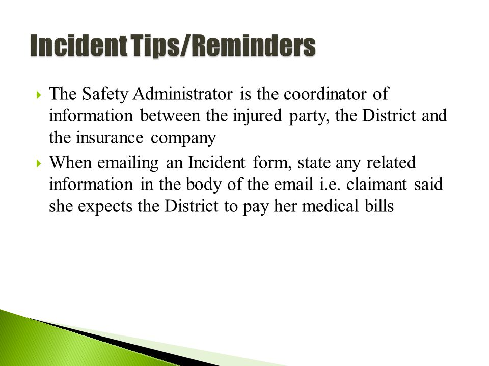 60  The Safety Administrator is the coordinator of information between the injured party, the District and the insurance company  When emailing an Incident form, state any related information in the body of the email i.e.