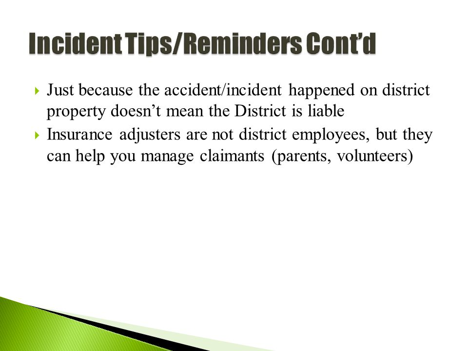61  Just because the accident/incident happened on district property doesn't mean the District is liable  Insurance adjusters are not district employees, but they can help you manage claimants (parents, volunteers)