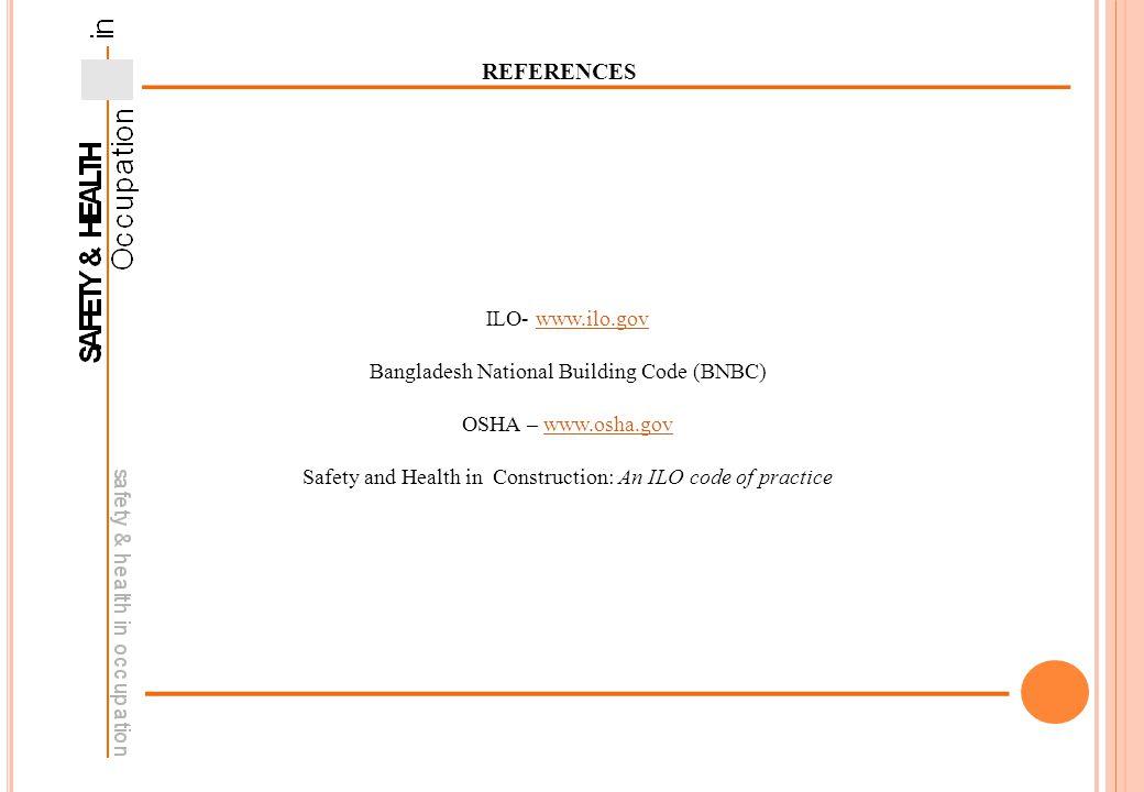REFERENCES ILO- www.ilo.govwww.ilo.gov Bangladesh National Building Code (BNBC) OSHA – www.osha.govwww.osha.gov Safety and Health in Construction: An