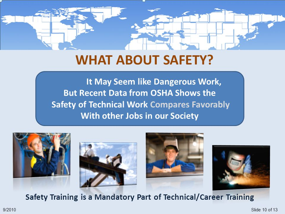 Slide 10 of 139/2010 Safety Training is a Mandatory Part of Technical/Career Training It May Seem like Dangerous Work, But Recent Data from OSHA Shows the Safety of Technical Work Compares Favorably With other Jobs in our Society WHAT ABOUT SAFETY