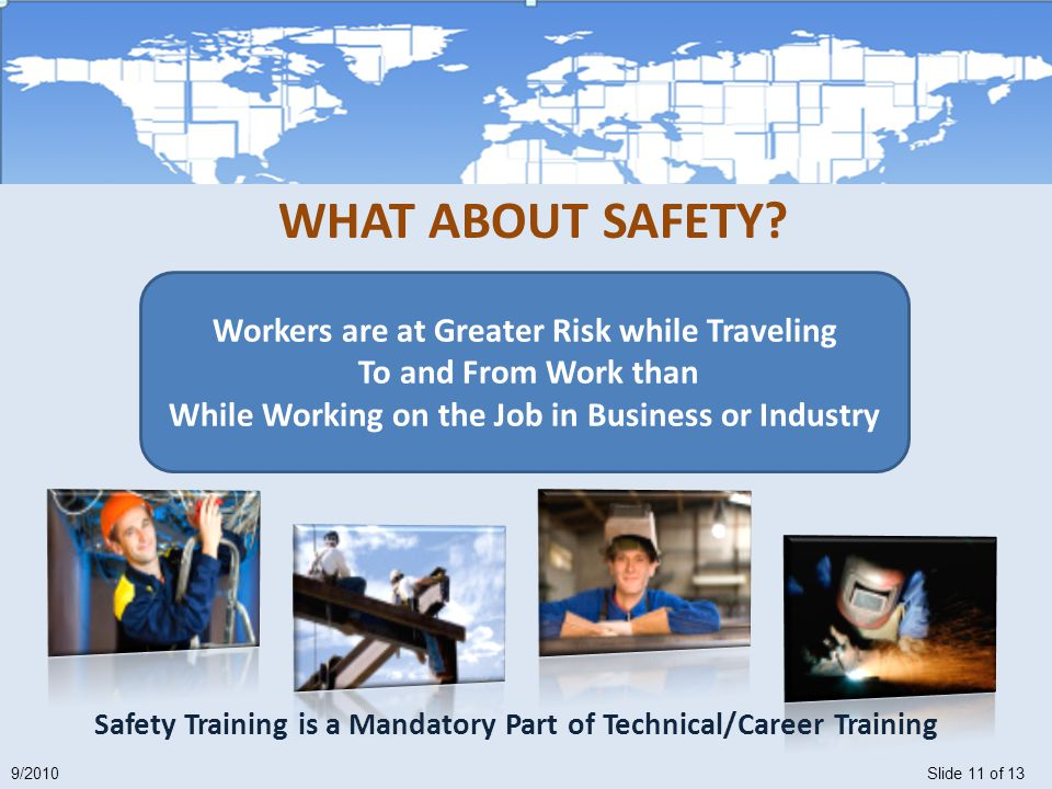 Slide 11 of 139/2010 Safety Training is a Mandatory Part of Technical/Career Training Workers are at Greater Risk while Traveling To and From Work than While Working on the Job in Business or Industry WHAT ABOUT SAFETY