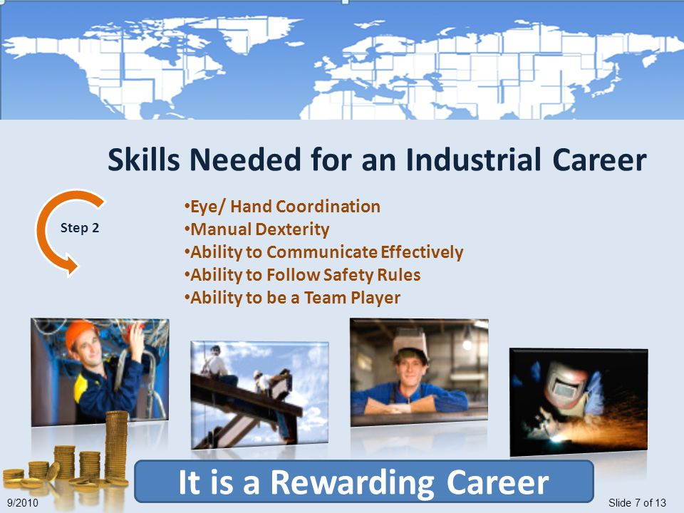 Slide 7 of 139/2010 It is a Rewarding Career Eye/ Hand Coordination Manual Dexterity Ability to Communicate Effectively Ability to Follow Safety Rules Ability to be a Team Player Step 2 Skills Needed for an Industrial Career