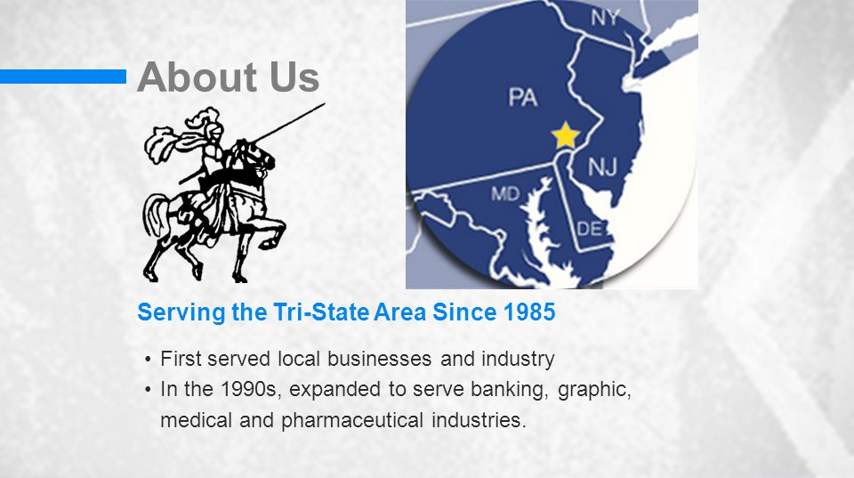 About Us Serving the Tri-State Area Since 1985 First served local businesses and industry In the 1990s, expanded to serve banking, graphic, medical and pharmaceutical industries.