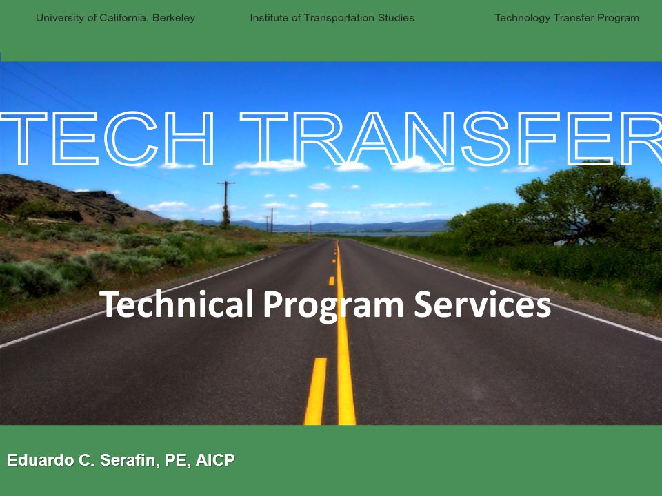 The Technology Transfer Program Institute of Transportation Studies (ITS) University of California, Berkeley Where our funding comes from Caltrans (DRI, Planning, CSS, others) OTS Self-supporting programs Who we are