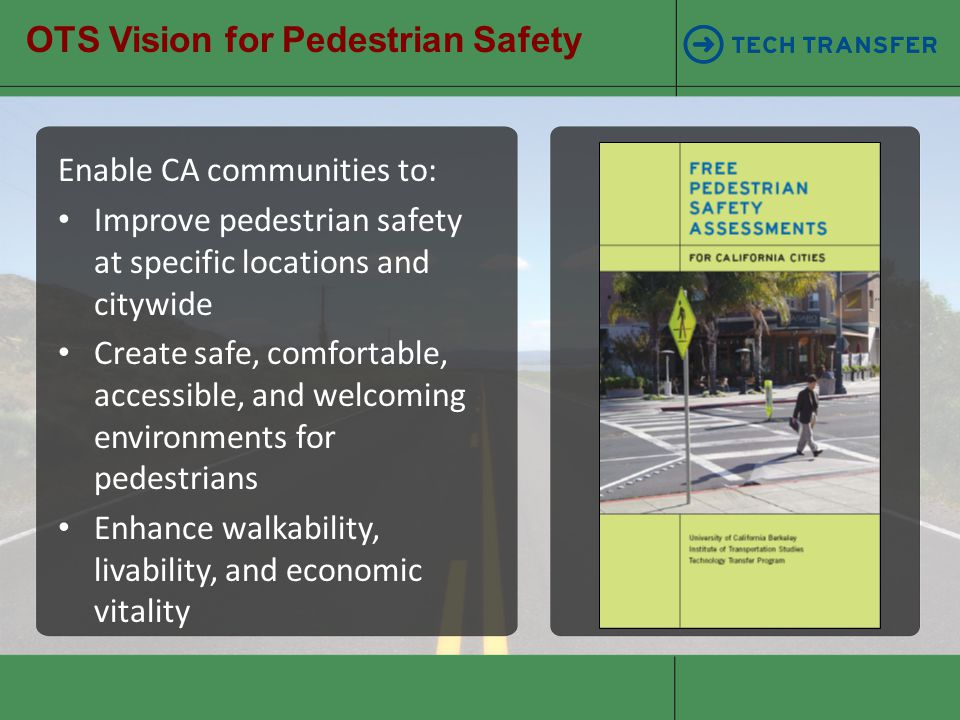 OTS Vision for Pedestrian Safety Enable CA communities to: Improve pedestrian safety at specific locations and citywide Create safe, comfortable, acce