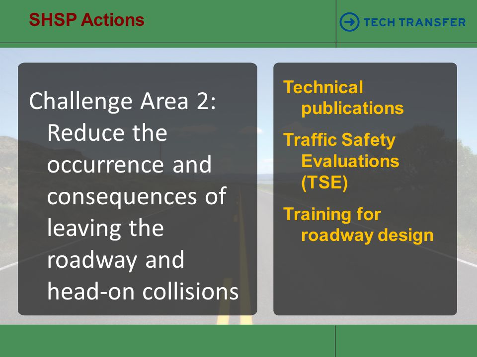 SHSP Actions Challenge Area 2: Reduce the occurrence and consequences of leaving the roadway and head-on collisions Technical publications Traffic Saf