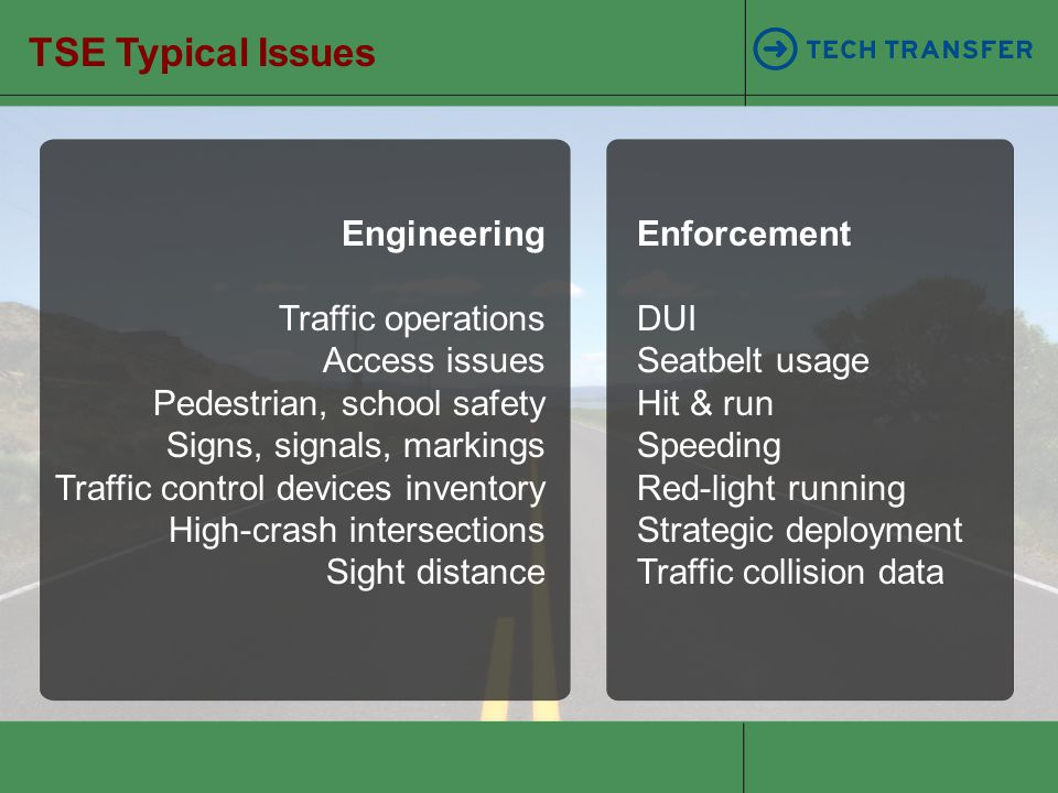 Engineering Traffic operations Access issues Pedestrian, school safety Signs, signals, markings Traffic control devices inventory High-crash intersect