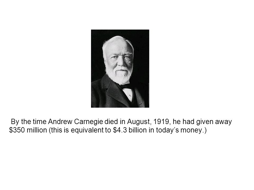 By the time Andrew Carnegie died in August, 1919, he had given away $350 million (this is equivalent to $4.3 billion in today's money.)