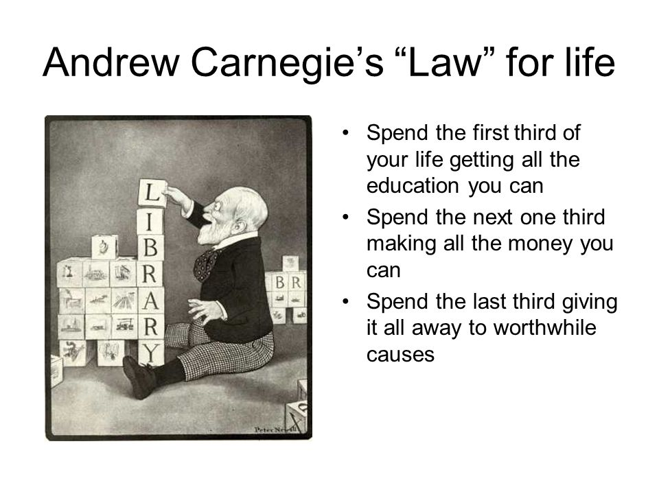 Andrew Carnegie's Law for life Spend the first third of your life getting all the education you can Spend the next one third making all the money you can Spend the last third giving it all away to worthwhile causes
