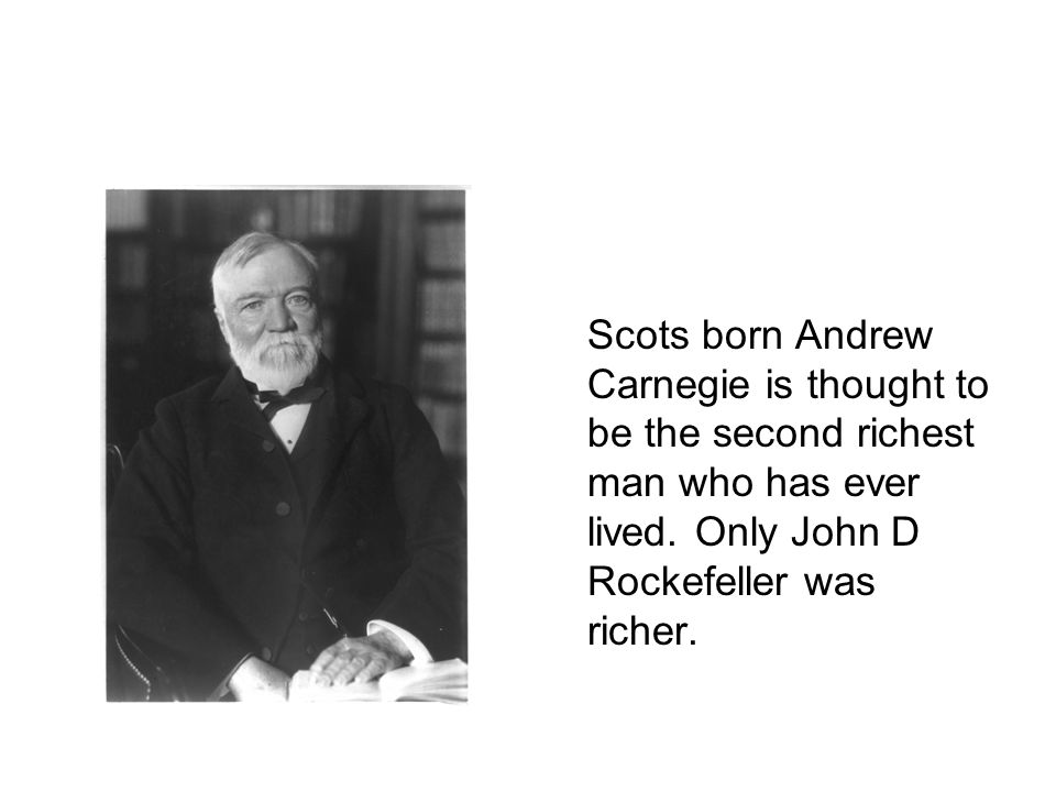 Scots born Andrew Carnegie is thought to be the second richest man who has ever lived.