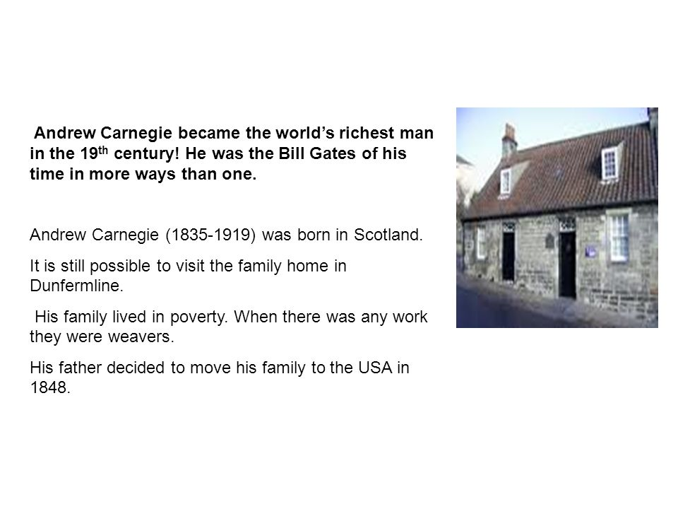 Andrew Carnegie became the world's richest man in the 19 th century.