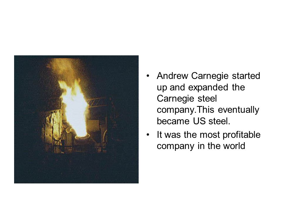 Andrew Carnegie started up and expanded the Carnegie steel company.This eventually became US steel.