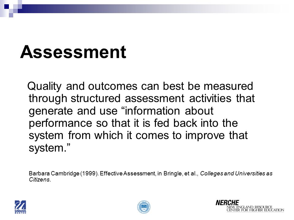 Assessment Quality and outcomes can best be measured through structured assessment activities that generate and use information about performance so that it is fed back into the system from which it comes to improve that system. Barbara Cambridge (1999).
