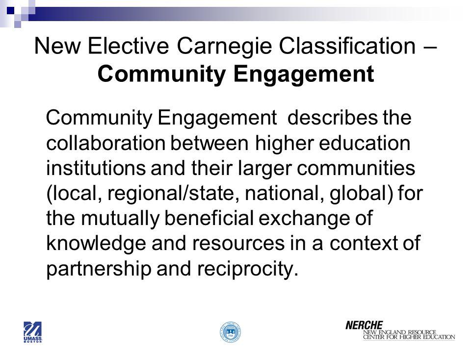 New Elective Carnegie Classification – Community Engagement Community Engagement describes the collaboration between higher education institutions and their larger communities (local, regional/state, national, global) for the mutually beneficial exchange of knowledge and resources in a context of partnership and reciprocity.