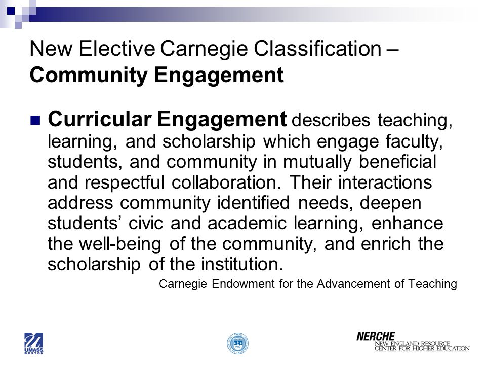 New Elective Carnegie Classification – Community Engagement Curricular Engagement describes teaching, learning, and scholarship which engage faculty, students, and community in mutually beneficial and respectful collaboration.