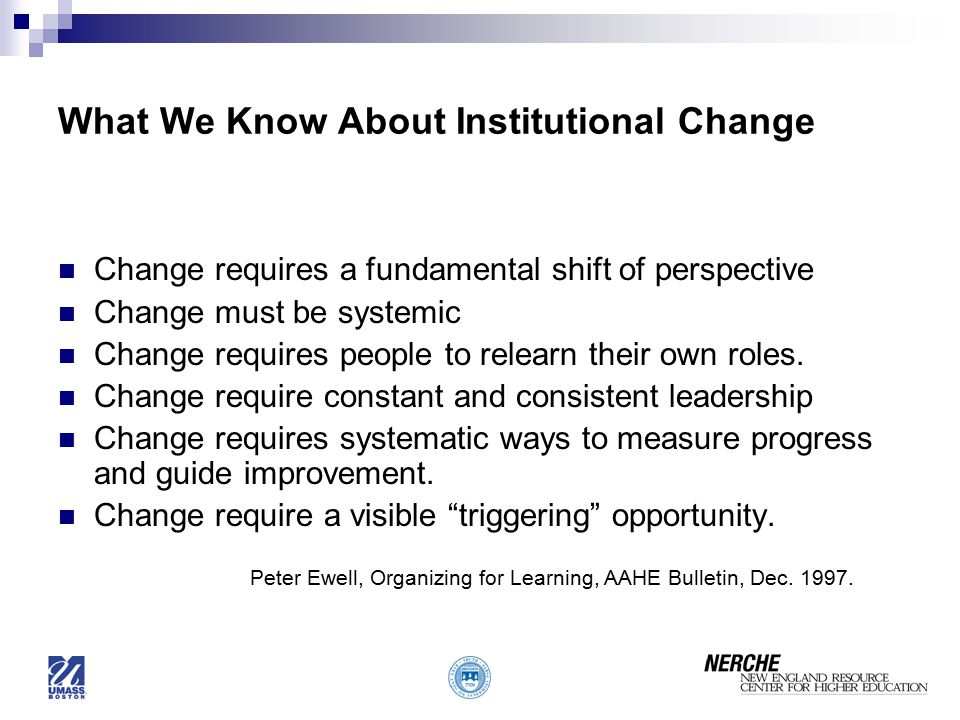 What We Know About Institutional Change Change requires a fundamental shift of perspective Change must be systemic Change requires people to relearn their own roles.