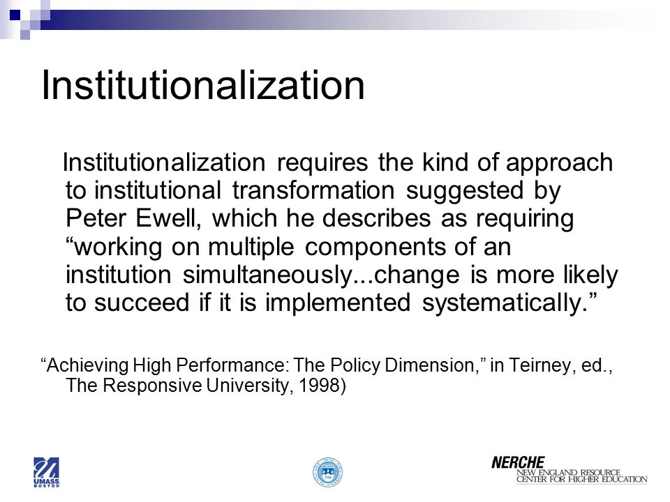 Institutionalization Institutionalization requires the kind of approach to institutional transformation suggested by Peter Ewell, which he describes as requiring working on multiple components of an institution simultaneously...change is more likely to succeed if it is implemented systematically. Achieving High Performance: The Policy Dimension, in Teirney, ed., The Responsive University, 1998)
