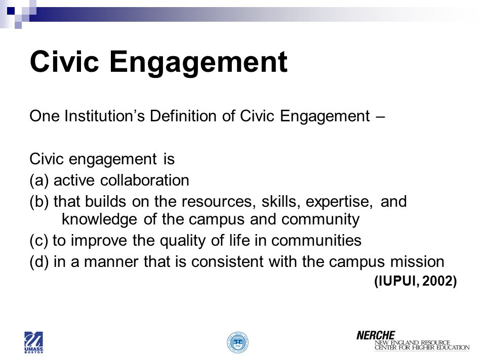 Civic Engagement One Institution's Definition of Civic Engagement – Civic engagement is (a) active collaboration (b) that builds on the resources, skills, expertise, and knowledge of the campus and community (c) to improve the quality of life in communities (d) in a manner that is consistent with the campus mission (IUPUI, 2002)
