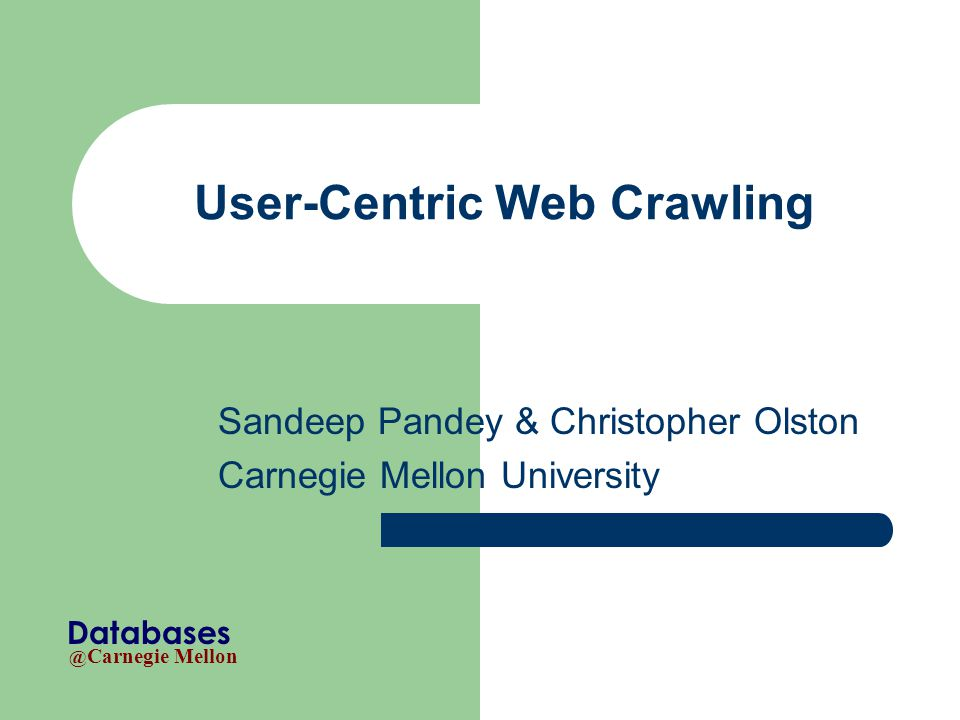 @ Carnegie Mellon Databases User-Centric Web Crawling Sandeep Pandey & Christopher Olston Carnegie Mellon University