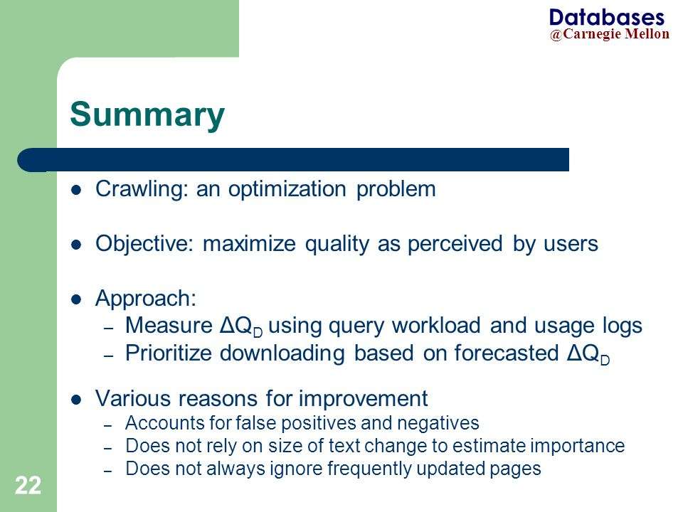 @ Carnegie Mellon Databases 22 Summary Crawling: an optimization problem Objective: maximize quality as perceived by users Approach: – Measure ΔQ D using query workload and usage logs – Prioritize downloading based on forecasted ΔQ D Various reasons for improvement – Accounts for false positives and negatives – Does not rely on size of text change to estimate importance – Does not always ignore frequently updated pages