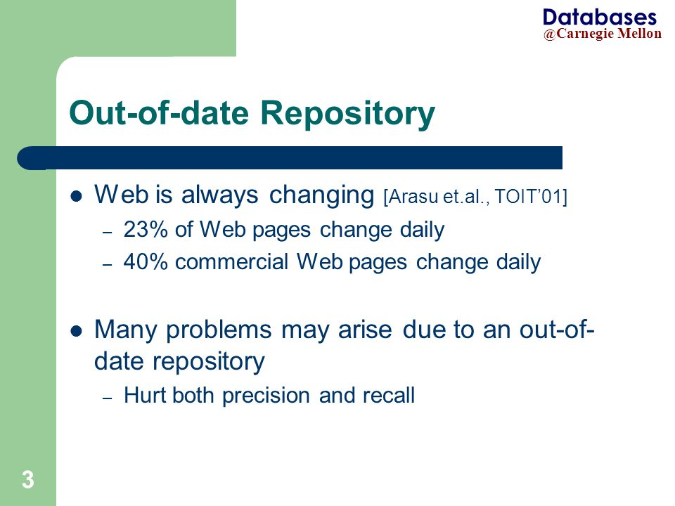 @ Carnegie Mellon Databases 3 Out-of-date Repository Web is always changing [Arasu et.al., TOIT'01] – 23% of Web pages change daily – 40% commercial Web pages change daily Many problems may arise due to an out-of- date repository – Hurt both precision and recall