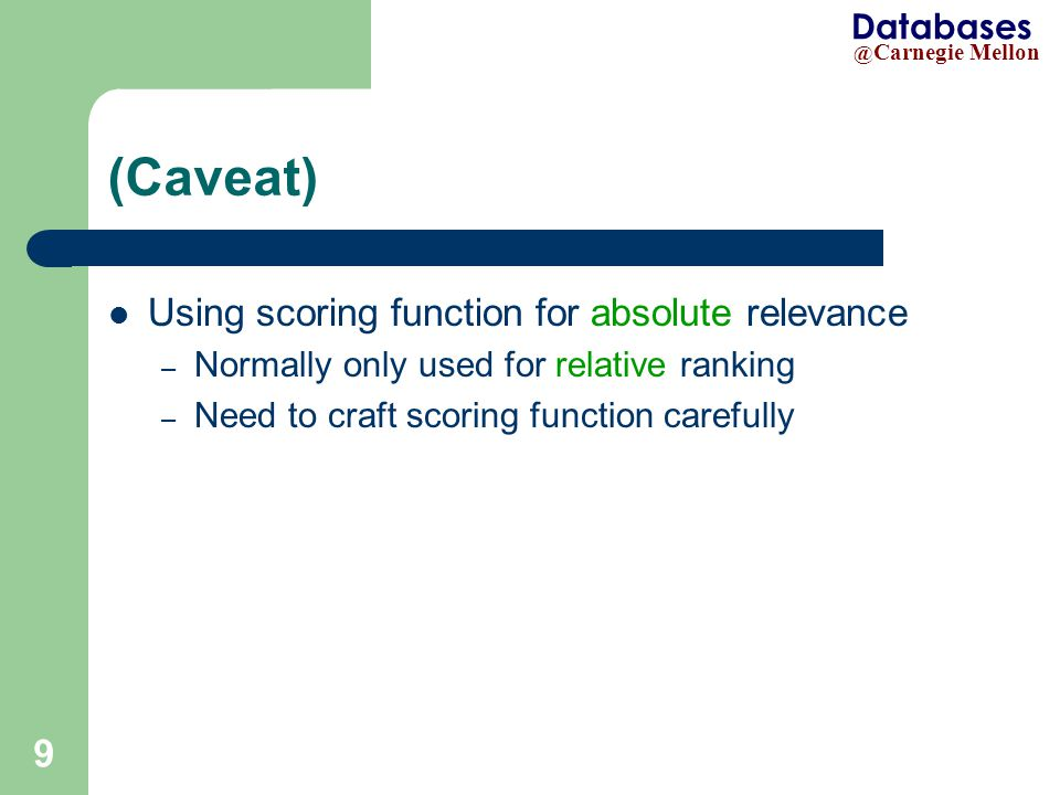@ Carnegie Mellon Databases 9 (Caveat) Using scoring function for absolute relevance – Normally only used for relative ranking – Need to craft scoring function carefully