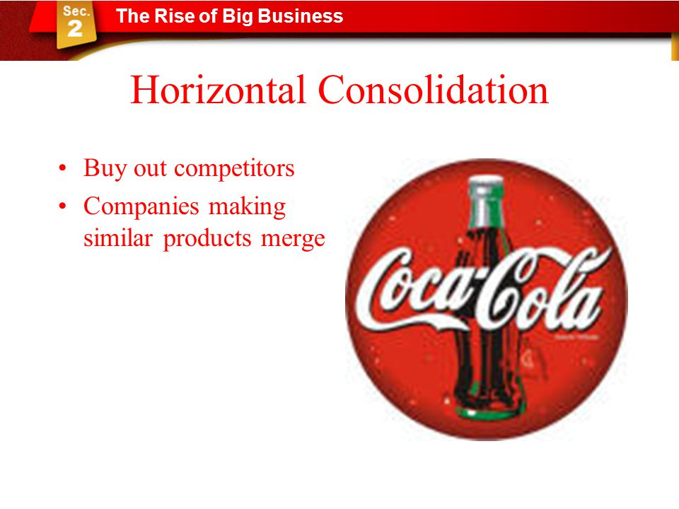 Horizontal Consolidation Buy out competitors Companies making similar products merge The Rise of Big Business
