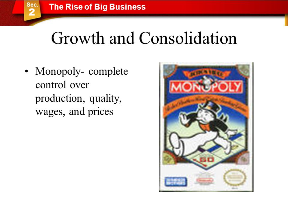 Growth and Consolidation Monopoly- complete control over production, quality, wages, and prices The Rise of Big Business