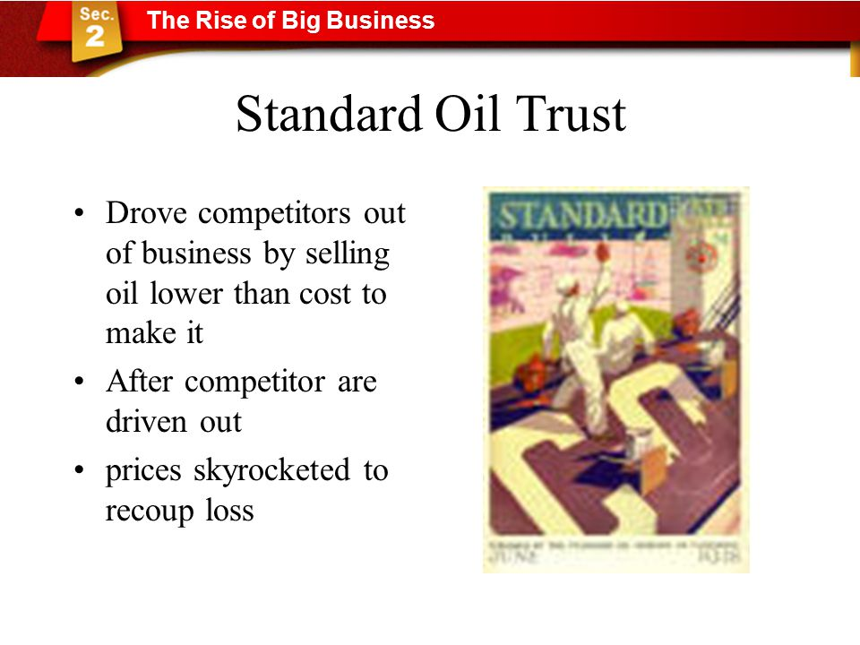 Standard Oil Trust Drove competitors out of business by selling oil lower than cost to make it After competitor are driven out prices skyrocketed to recoup loss The Rise of Big Business