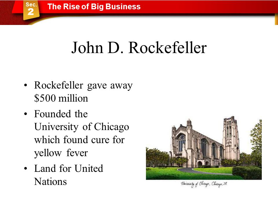 John D. Rockefeller Rockefeller gave away $500 million Founded the University of Chicago which found cure for yellow fever Land for United Nations The