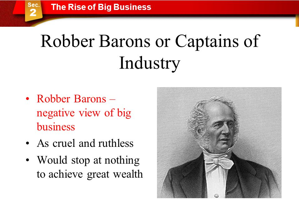 Robber Barons or Captains of Industry Robber Barons – negative view of big business As cruel and ruthless Would stop at nothing to achieve great wealth The Rise of Big Business