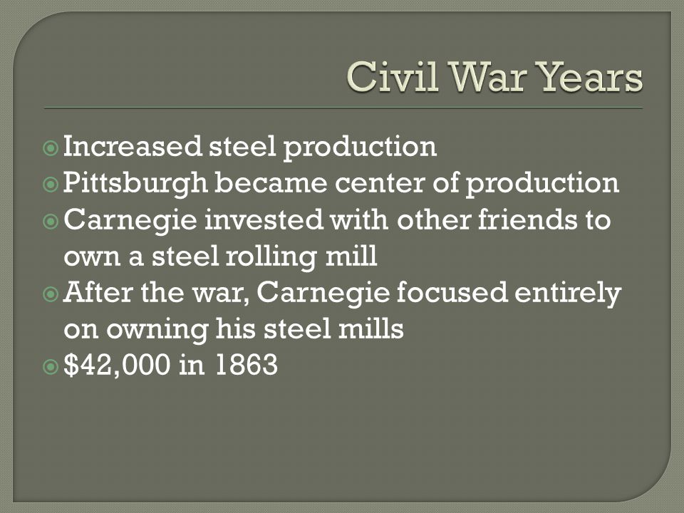  Increased steel production  Pittsburgh became center of production  Carnegie invested with other friends to own a steel rolling mill  After the war, Carnegie focused entirely on owning his steel mills  $42,000 in 1863