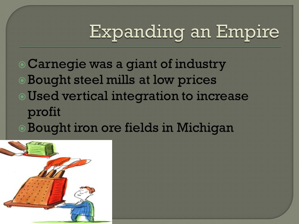  Increased steel production  Pittsburgh became center of production  Carnegie invested with other friends to own a steel rolling mill  After the w