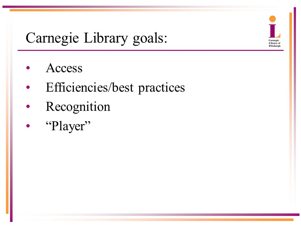 """Carnegie Library goals: Access Efficiencies/best practices Recognition """"Player"""""""