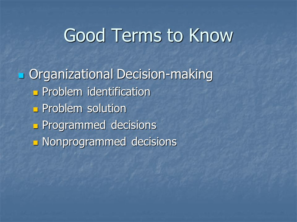 Good Terms to Know Organizational Decision-making Organizational Decision-making Problem identification Problem identification Problem solution Problem solution Programmed decisions Programmed decisions Nonprogrammed decisions Nonprogrammed decisions