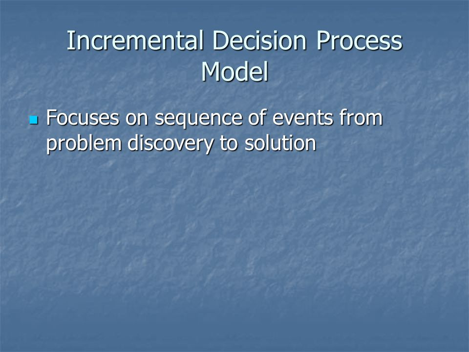 Incremental Decision Process Model Focuses on sequence of events from problem discovery to solution Focuses on sequence of events from problem discovery to solution