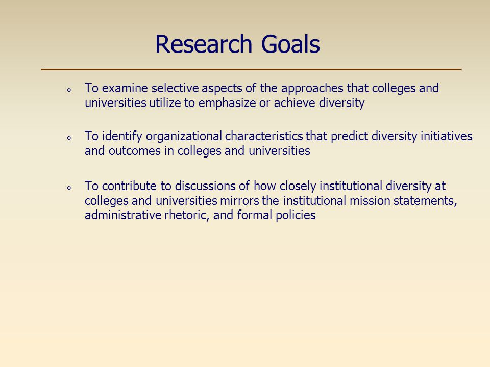 Theoretical Framework  Diversity as an Organizational Concept  Diversity is a multi-level organizational concept that is impacted by various institutional contexts (e.g., historical, structural, psychological) (Hurtado, Milem, Clayton-Pederson, & Allen, 1999)  Diversity has an impact or implications within and across various organizational dimensions (Cox, 1993; Smith, 1995)  Institutionalism in Organizational Analysis  Prevailing institutionalized concepts can impact organizational forms and behaviors (DiMaggio & Powell, 1991)  Formal structures constructed within organizations can function as myth and ceremony (Meyer & Rowan, 1991)  Institutionalized concepts are manifested in organizations partially based upon social actions and interactions (Jepperson, 1991)