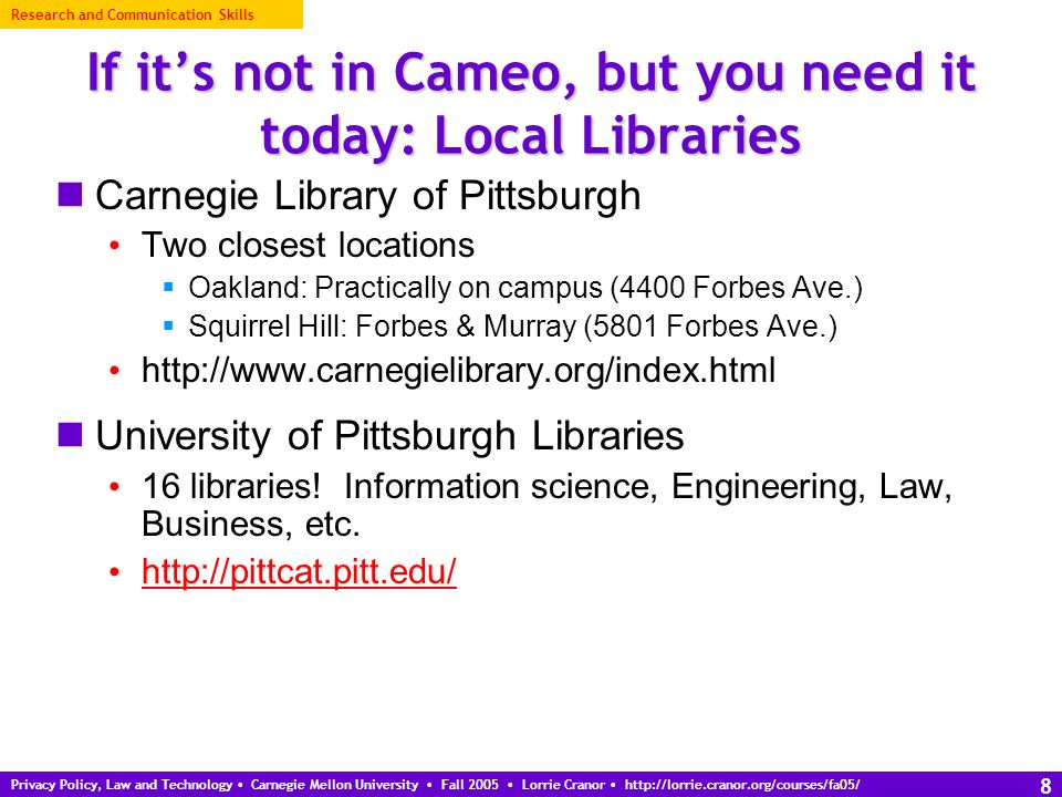 Privacy Policy, Law and Technology Carnegie Mellon University Fall 2005 Lorrie Cranor http://lorrie.cranor.org/courses/fa05/ 9 If it's not in Cameo, and you can wait: ILLiad and E-ZBorrow ILLiad and E-ZBorrow are catalogs of resources available for Interlibrary Loan from other libraries nationwide (ILLiad) and in Pennsylvania (E-ZBorrow) Order items online (almost always free) Wait for delivery – average 10 business days Find links to ILLiad and E-ZBorrow online catalogs at http://www.library.cmu.edu/Services/ILL/ http://www.library.cmu.edu/Services/ILL/ Research and Communication Skills