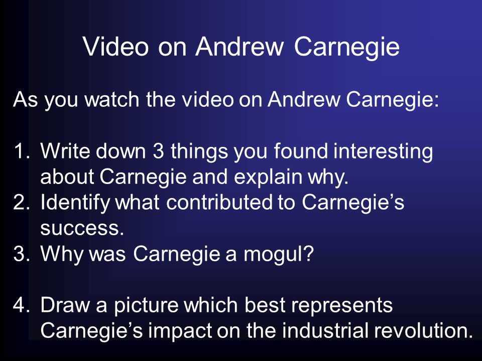 Video on Andrew Carnegie As you watch the video on Andrew Carnegie: 1.Write down 3 things you found interesting about Carnegie and explain why. 2.Iden