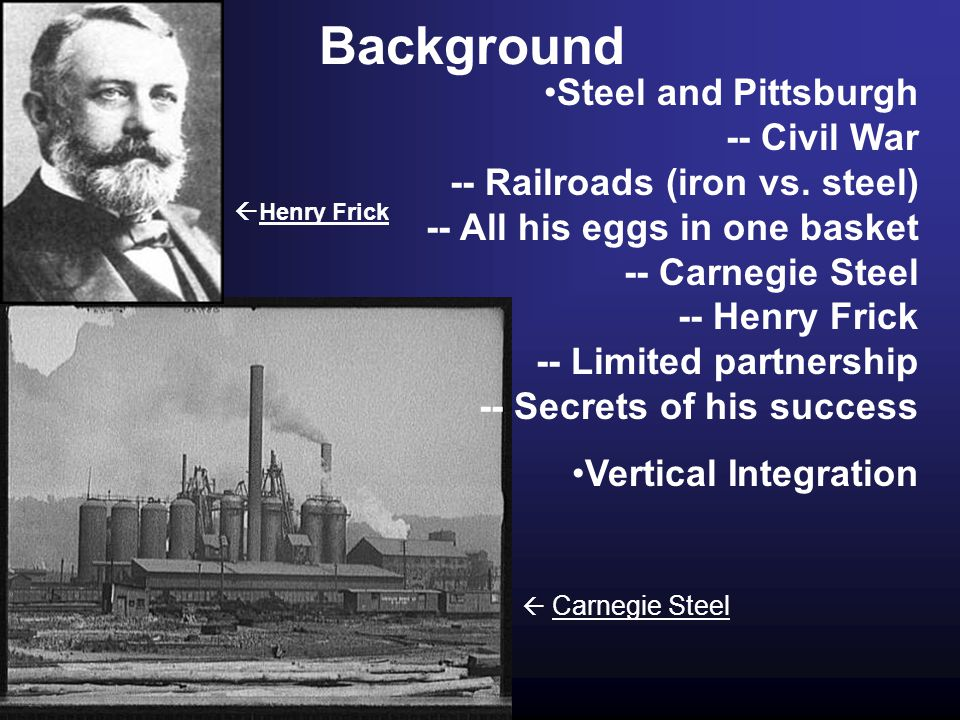 Background Steel and Pittsburgh -- Civil War -- Railroads (iron vs. steel) -- All his eggs in one basket -- Carnegie Steel -- Henry Frick -- Limited p