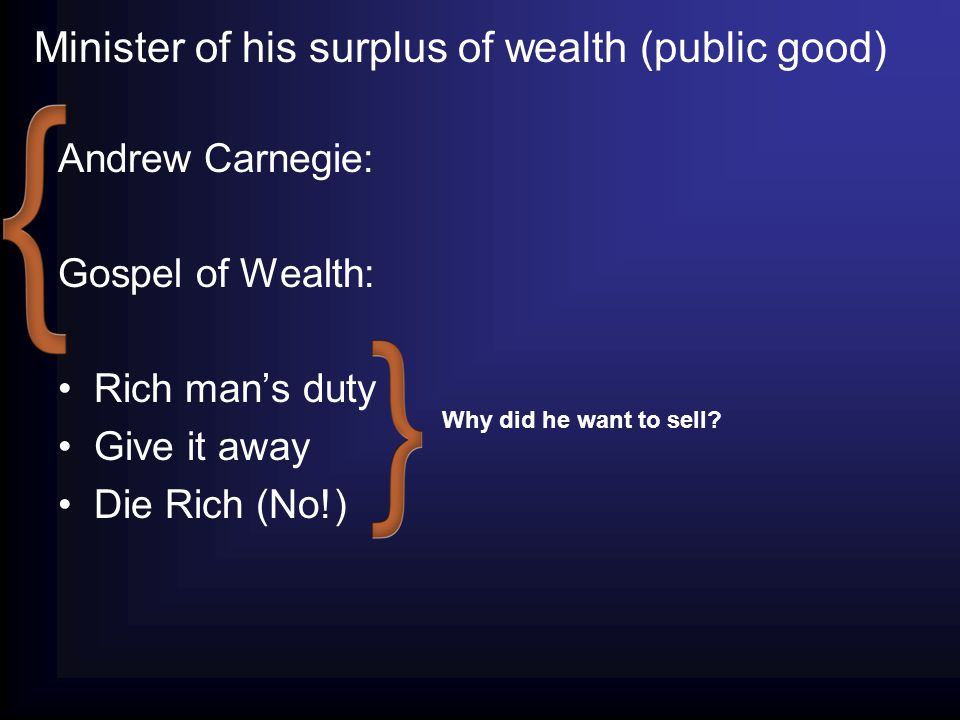 Andrew Carnegie: Gospel of Wealth: Rich man's duty Give it away Die Rich (No!) Why did he want to sell.