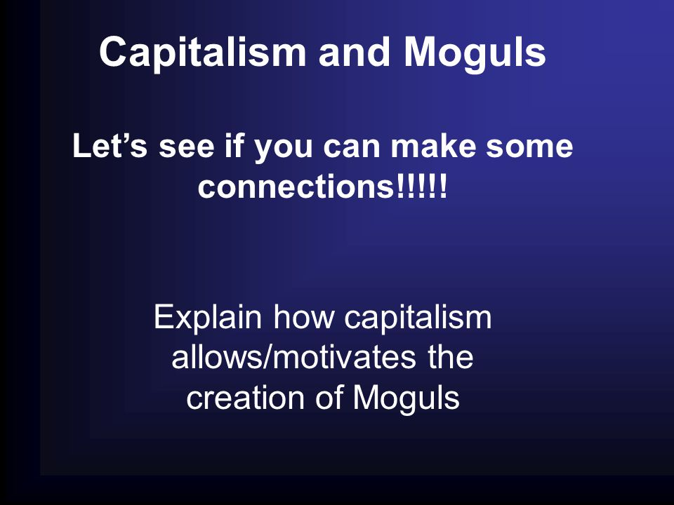 Capitalism and Moguls Let's see if you can make some connections!!!!! Explain how capitalism allows/motivates the creation of Moguls