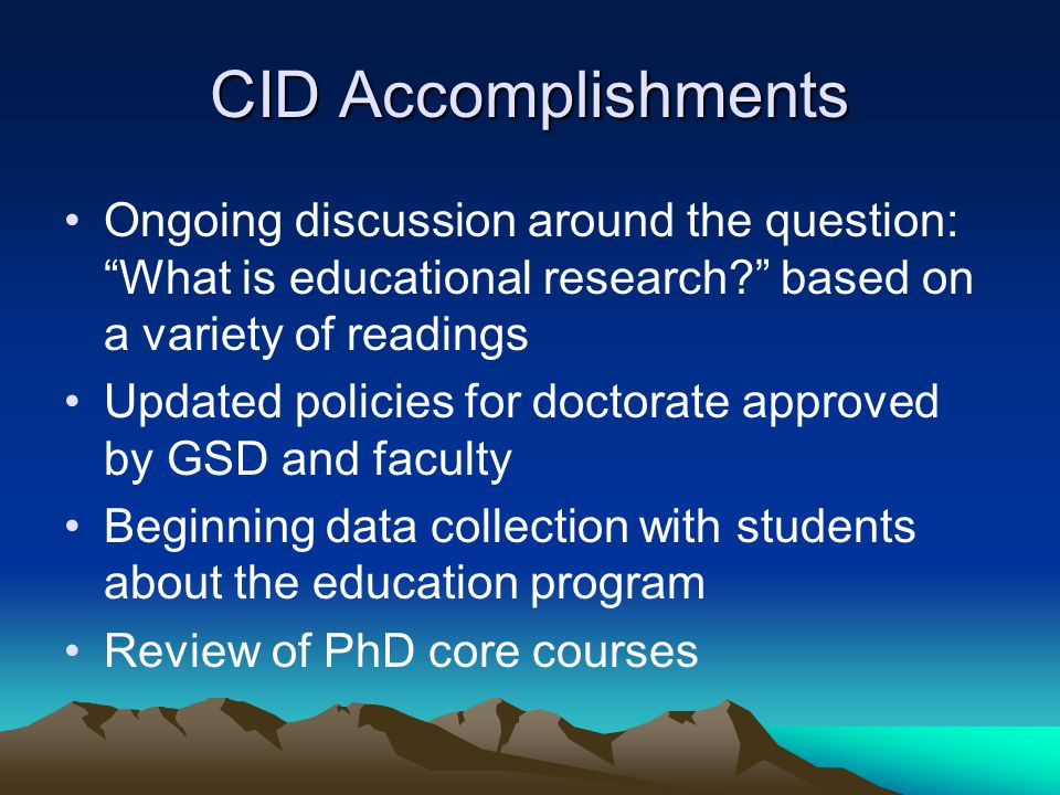 CID Accomplishments Ongoing discussion around the question: What is educational research based on a variety of readings Updated policies for doctorate approved by GSD and faculty Beginning data collection with students about the education program Review of PhD core courses
